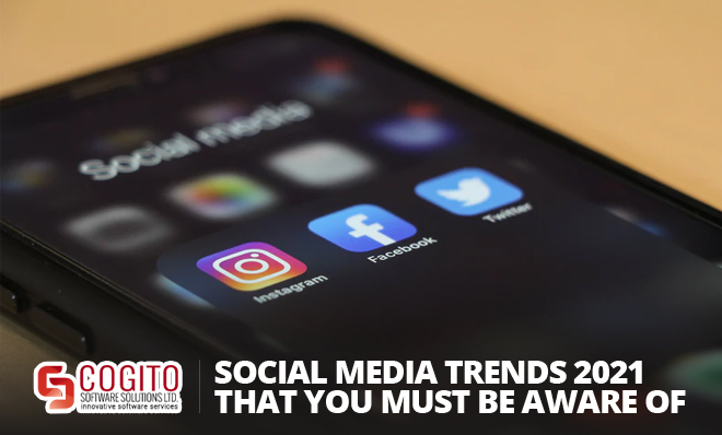 Social Media Trends 2021 That You Must Be Aware Of